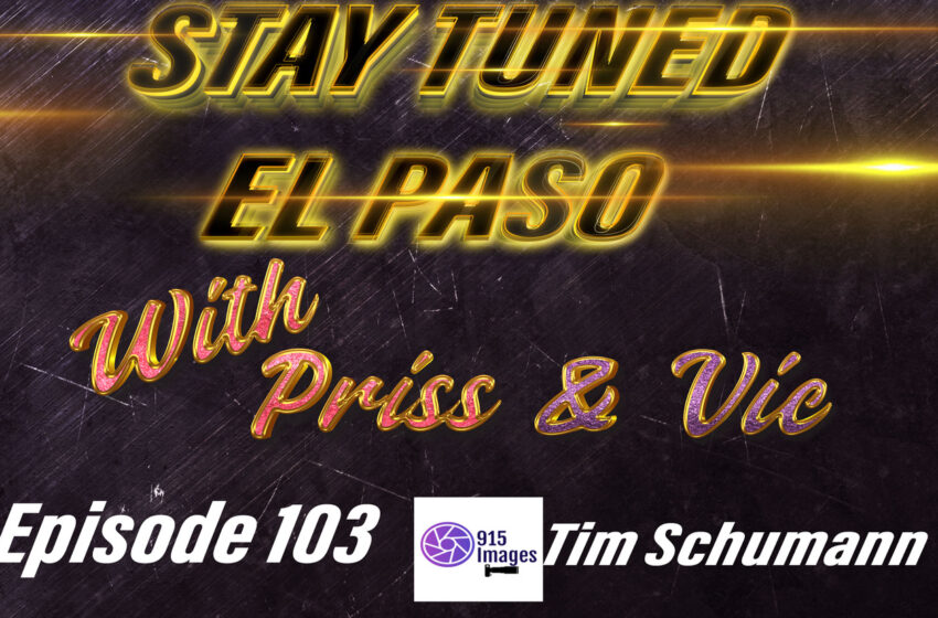 VLog: Stay Tuned El Paso with Vic & Priss: S.2/Ep.103 -Tim Schumann from 915 Images